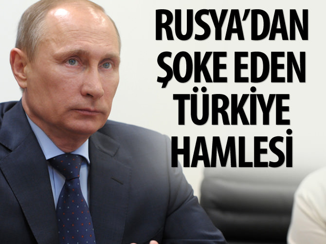 RUSYA'DAN ŞOKE EDEN TÜRKİYE HAMLESİ