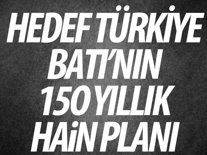 HEDEF TÜRKİYE, BATI'NIN İŞTE 150 YILLIK HAİN PLANI