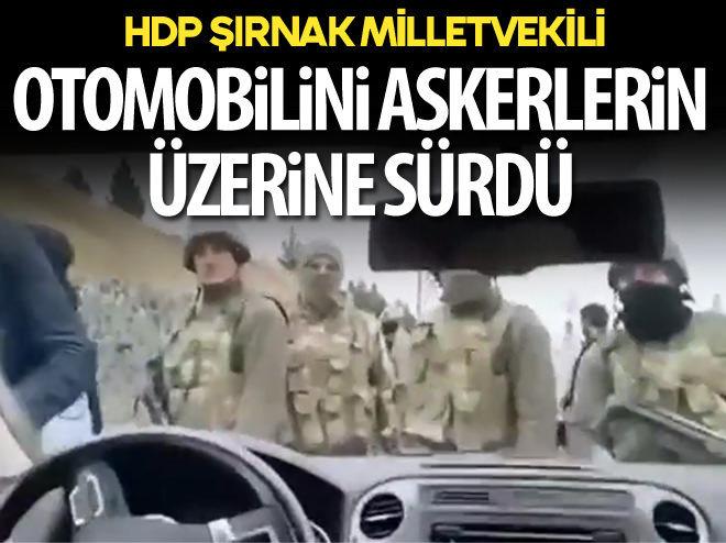 HDP'Lİ VEKİL OTOMOBİLİNİ ASKERLERİN ÜZERİNE SÜRDÜ!