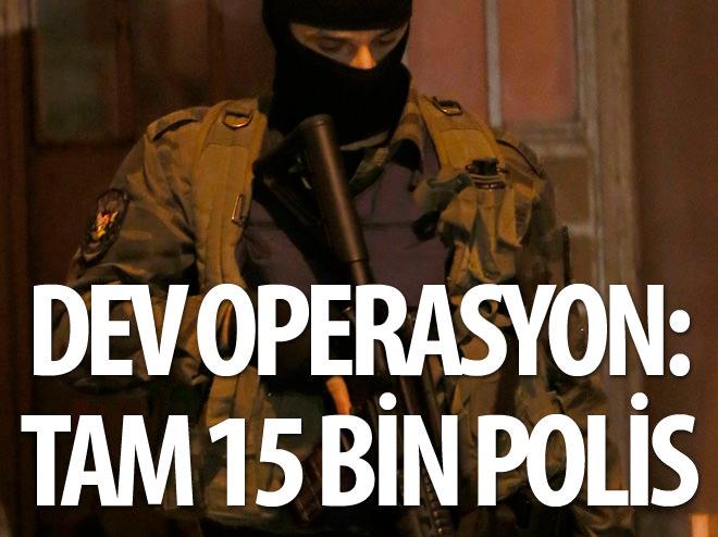 DEV OPERASYON: TAM 15 BİN POLİS