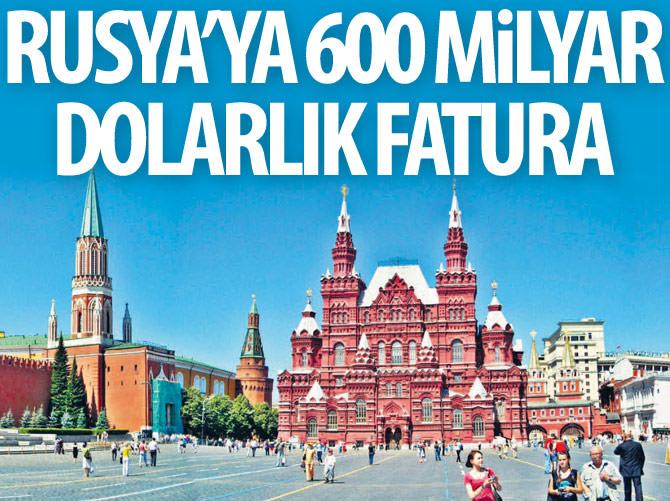 RUSYA'YA 600 MİLYAR DOLARLIK FATURA
