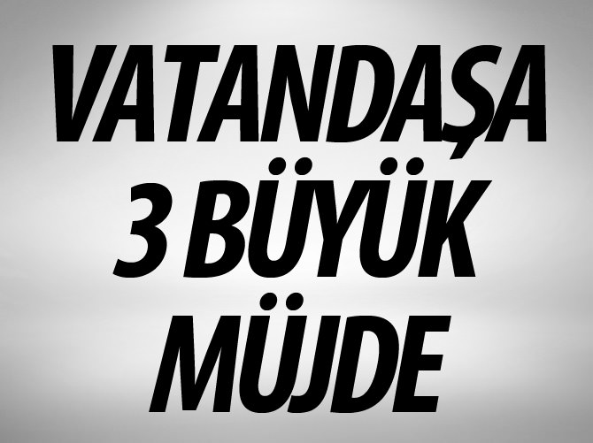 VATANDAŞA 3 BÜYÜK MÜJDE