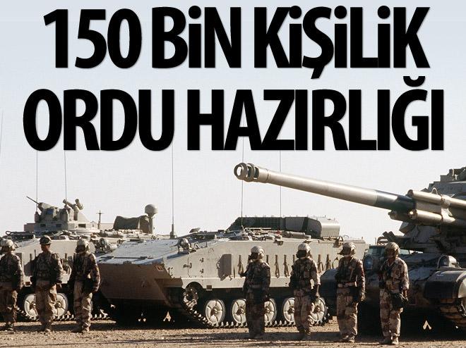 150 BİN KİŞİLİK ORDU HAZIRLIYORLAR