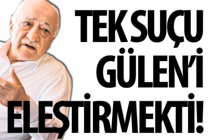 TEK SUÇU GÜLEN'İ ELEŞTİRMEKTİ!