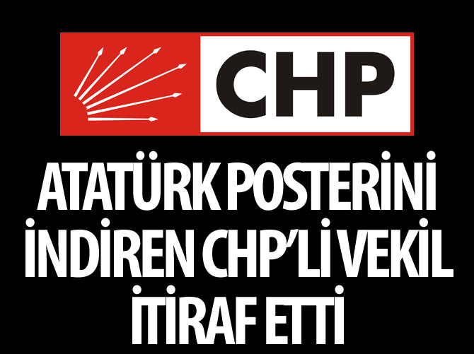 ATATÜRK POSTERİNİ İNDİREN CHP'Lİ VEKİL İTİRAF ETTİ