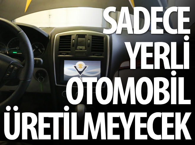 SADECE YERLİ OTOMOBİL ÜRETİLMEYECEK