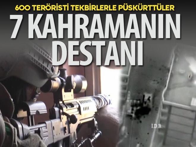 7 KAHRAMAN 600 TERÖRİSTİ PÜSKÜRTTÜ