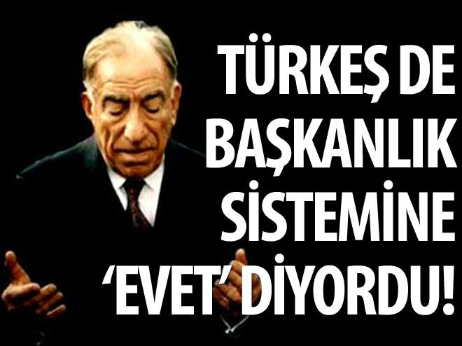 TÜRKEŞ DE BAŞKANLIK SİSTEMİNE 'EVET' DİYORDU