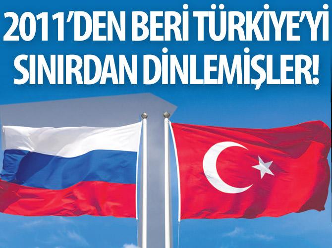 RUSYA, 2011'DEN BERİ TÜRKİYE'Yİ SINIRDAN DİNLEMİŞ!