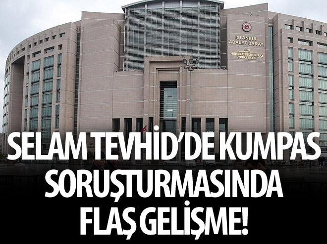 'SELAM TEVHİD'DE KUMPAS' SORUŞTURMASINDA FLAŞ GELİŞME