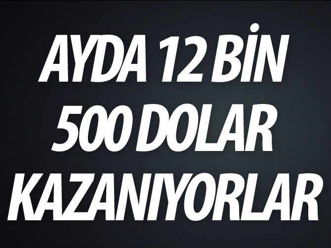 AYDA 12 BİN 500 DOLAR KAZANIYORLAR!