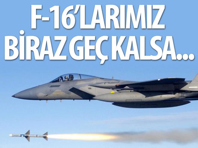 F-16'LARIMIZ BİRAZ GEÇ KALSA...