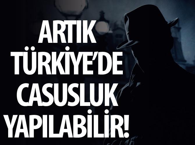 ARTIK TÜRKİYE'DE CASUSLUK YAPILABİLİR!