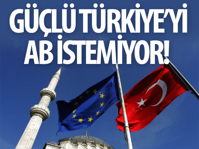 GÜÇLÜ TÜRKİYE'Yİ AB İSTEMİYOR!