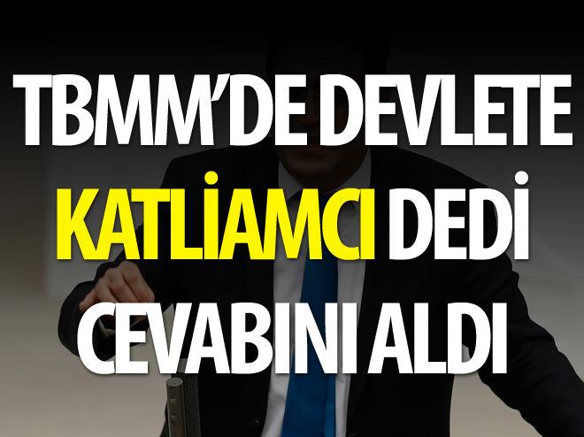 TBMM'DE DEVLETE KATLİAMCI DEDİ
