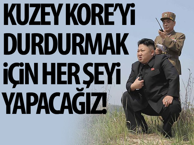 KUZEY KORE'Yİ DURDURMAK İÇİN TÜM ÖNLEMLERİ ALACAĞIZ