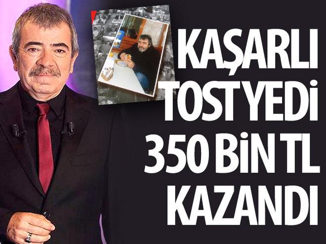 'KAŞARLI TOST YEDİ, 350 BİN TL KAZANDI'