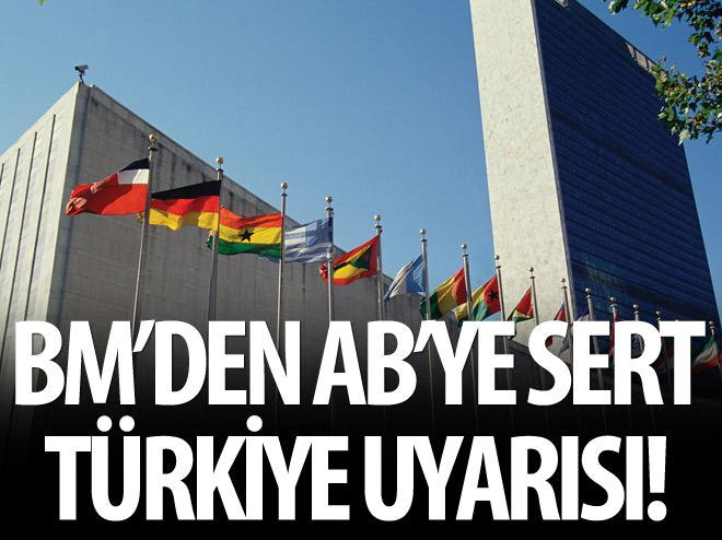 BM'DEN AB'YE SERT 'TÜRKİYE' UYARISI!