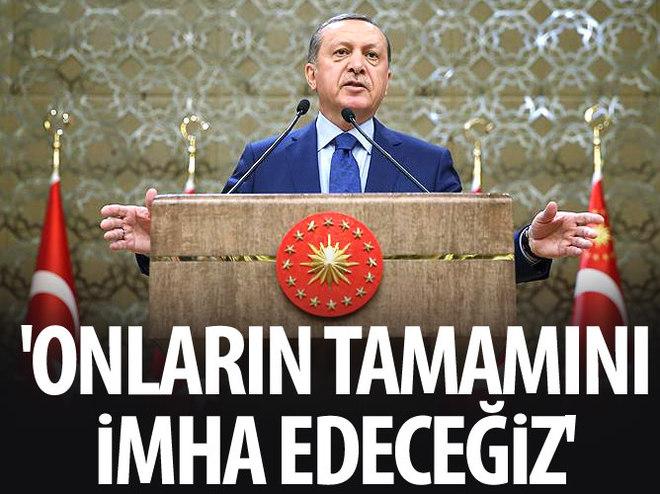'TERÖRİSTLERİN TAMAMINI İMHA EDECEĞİZ!'