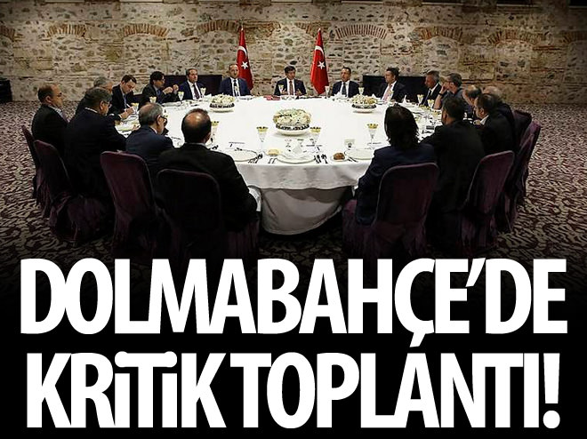 DOLMABAHÇE'DE KRİTİK TOPLANTI