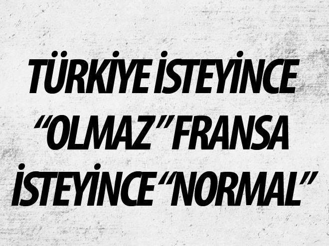 TÜRKİYE İSTEYİNCE 'OLMAZ' FRANSA İSTEYİNCE 'NORMAL'