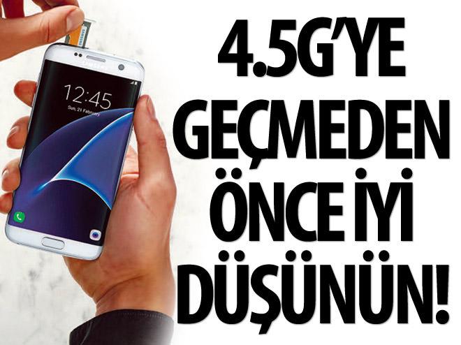 4.5G'YE GEÇMEDEN ÖNCE İYİ DÜŞÜNÜN!