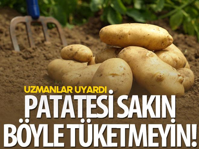 UZMANLAR UYARDI, PATATESİ SAKIN BÖYLE TÜKETMEYİN!