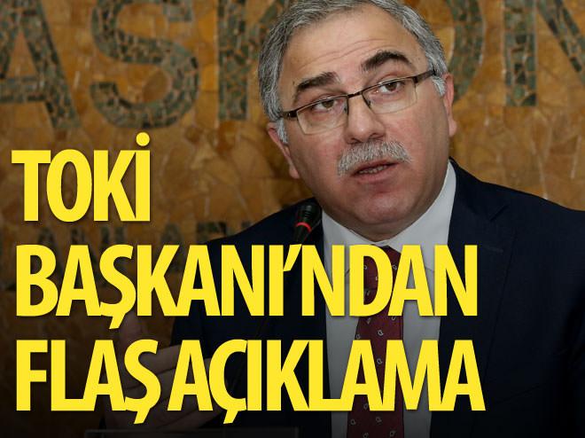 TOKİ BAŞKANI'NDAN FLAŞ AÇIKLAMA