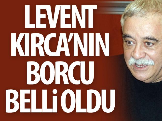 LEVENT KIRCA'NIN BORCU BELLİ OLDU